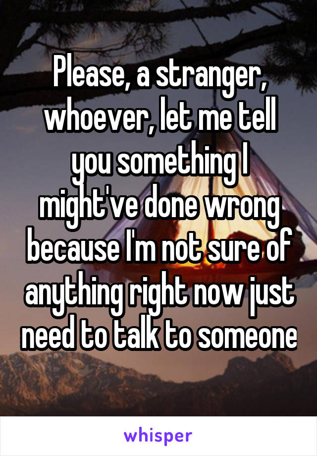 Please, a stranger, whoever, let me tell you something I might've done wrong because I'm not sure of anything right now just need to talk to someone