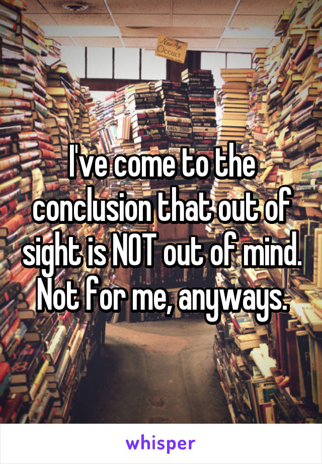 I've come to the conclusion that out of sight is NOT out of mind. Not for me, anyways.
