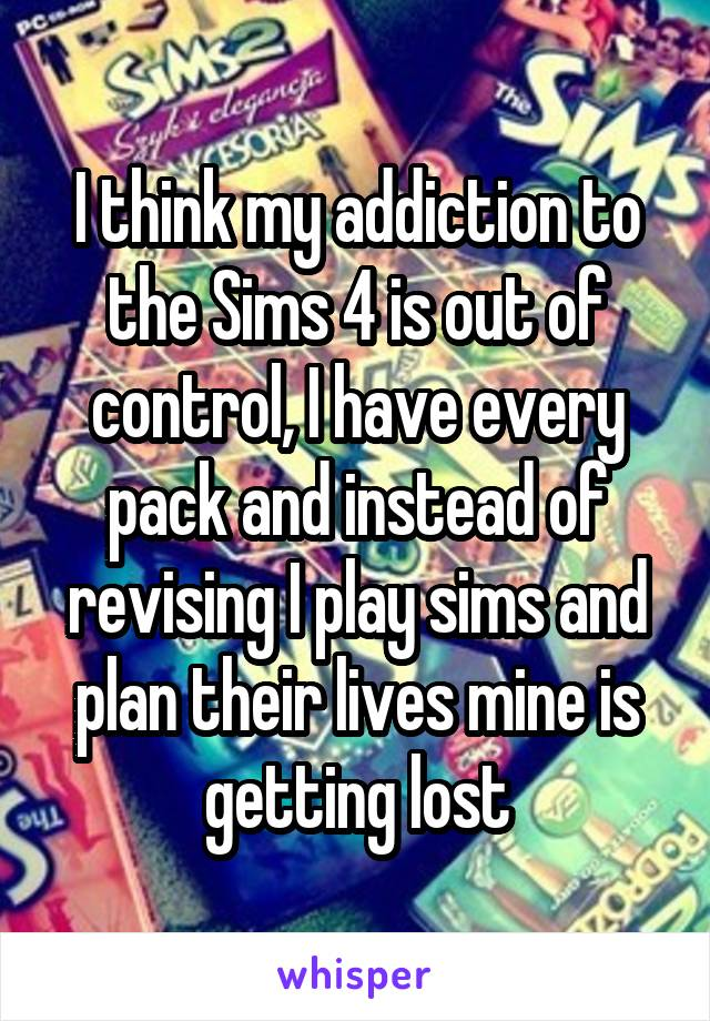 I think my addiction to the Sims 4 is out of control, I have every pack and instead of revising I play sims and plan their lives mine is getting lost