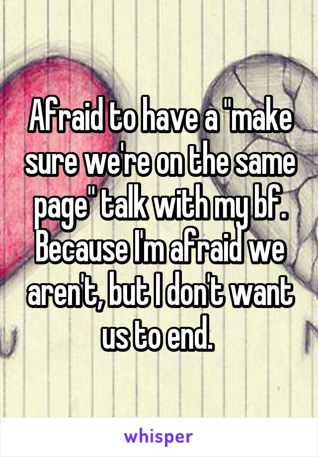 "Afraid to have a ""make sure we're on the same page"" talk with my bf. Because I'm afraid we aren't, but I don't want us to end."
