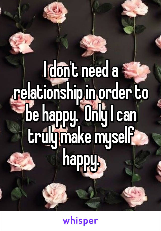 I don't need a relationship in order to be happy.  Only I can truly make myself happy.