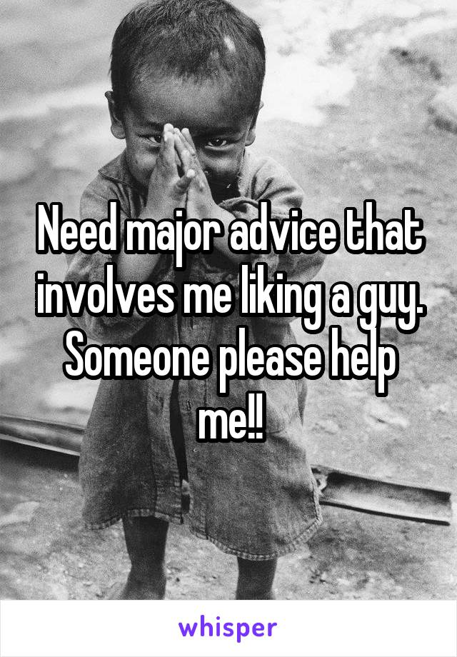 Need major advice that involves me liking a guy. Someone please help me!!