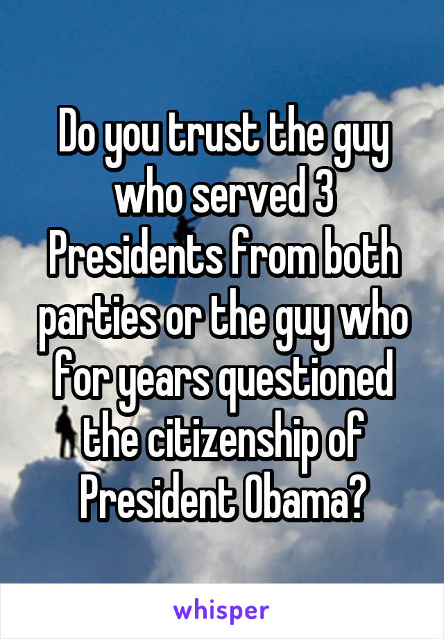 Do you trust the guy who served 3 Presidents from both parties or the guy who for years questioned the citizenship of President Obama?