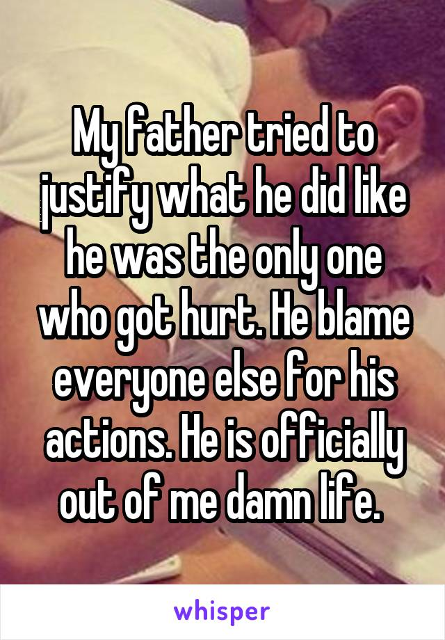 My father tried to justify what he did like he was the only one who got hurt. He blame everyone else for his actions. He is officially out of me damn life.