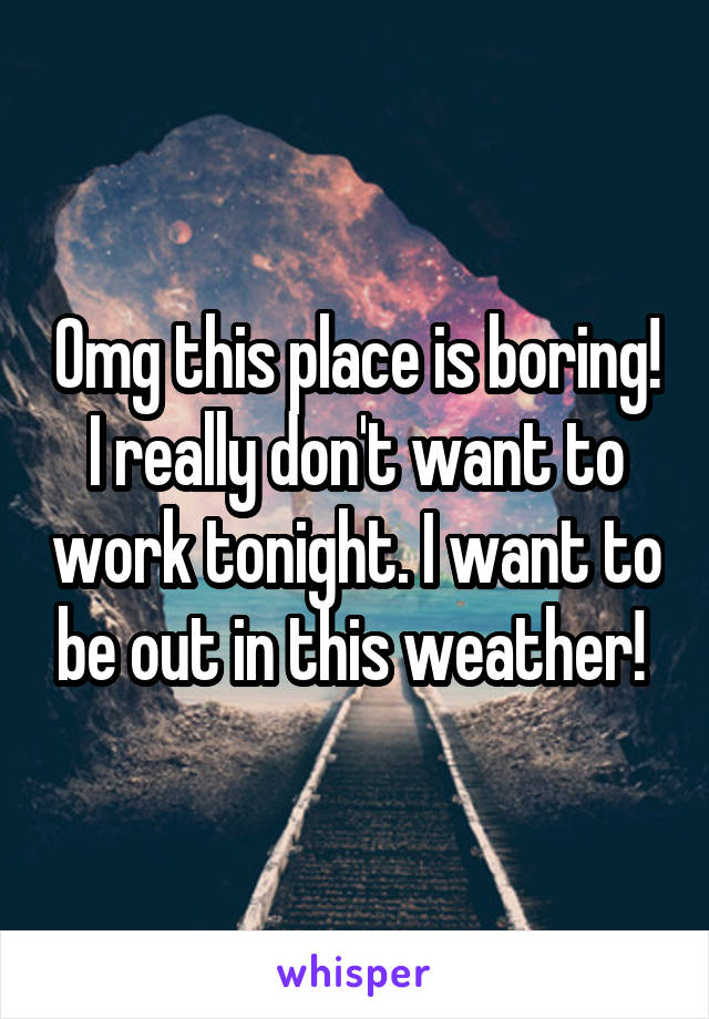 Omg this place is boring! I really don't want to work tonight. I want to be out in this weather!