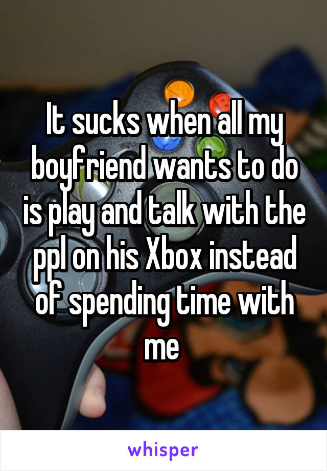 It sucks when all my boyfriend wants to do is play and talk with the ppl on his Xbox instead of spending time with me