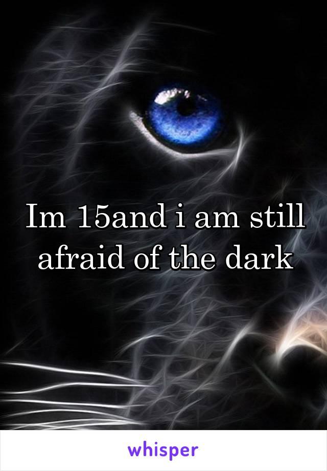 Im 15and i am still afraid of the dark