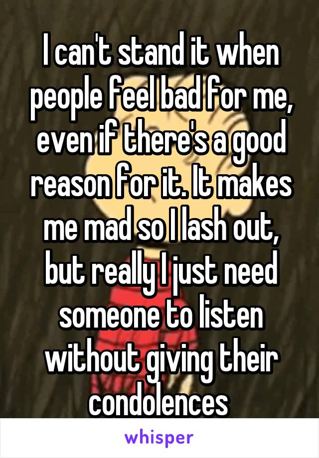 I can't stand it when people feel bad for me, even if there's a good reason for it. It makes me mad so I lash out, but really I just need someone to listen without giving their condolences