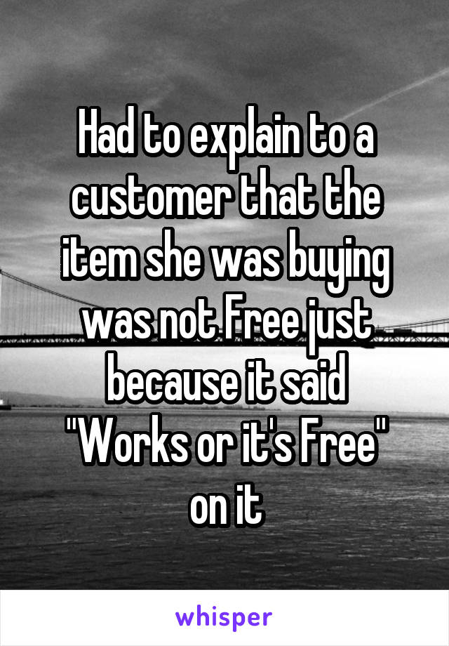 "Had to explain to a customer that the item she was buying was not Free just because it said ""Works or it's Free"" on it"