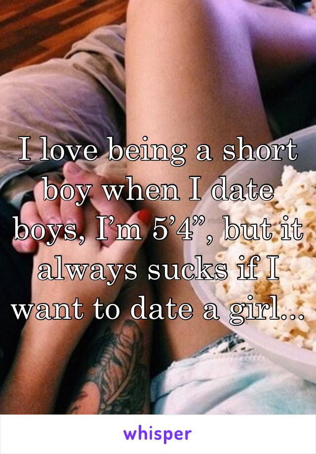 """I love being a short boy when I date boys, I'm 5'4"""", but it always sucks if I want to date a girl..."""