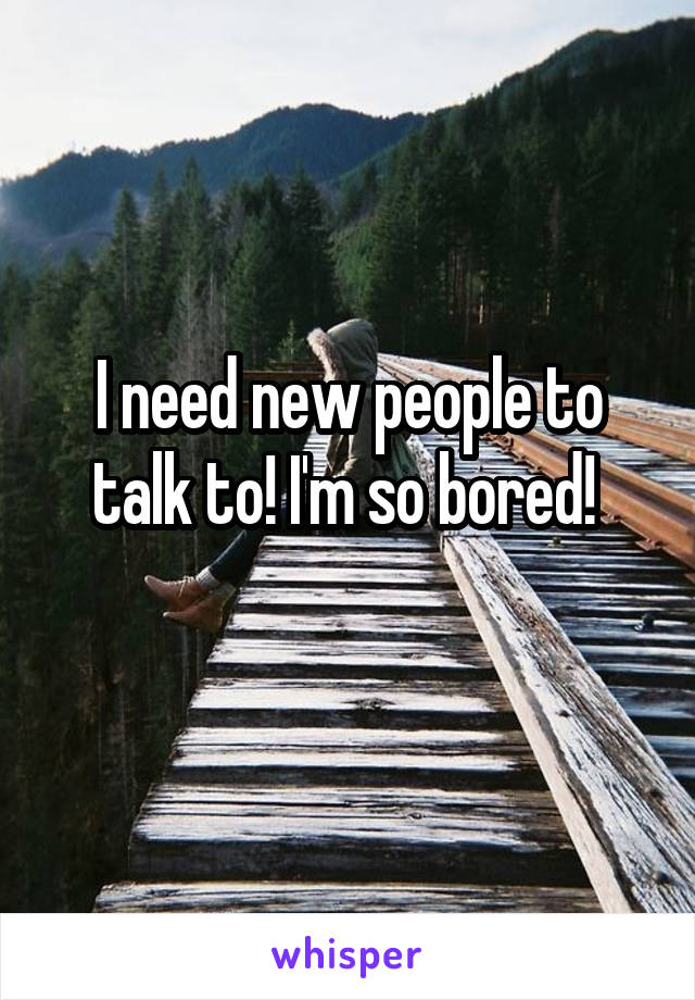 I need new people to talk to! I'm so bored!
