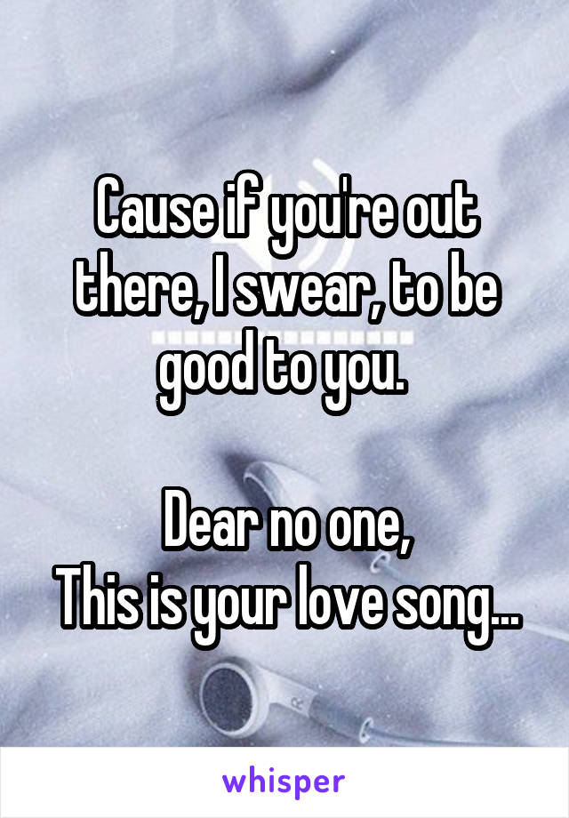 Cause if you're out there, I swear, to be good to you.   Dear no one, This is your love song...