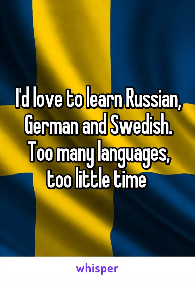 I'd love to learn Russian, German and Swedish. Too many languages, too little time