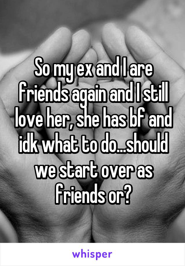 So my ex and I are friends again and I still love her, she has bf and idk what to do...should we start over as friends or?