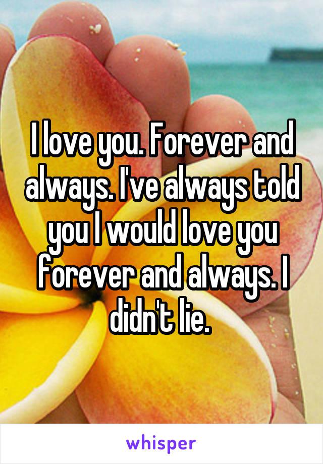 I love you. Forever and always. I've always told you I would love you forever and always. I didn't lie.