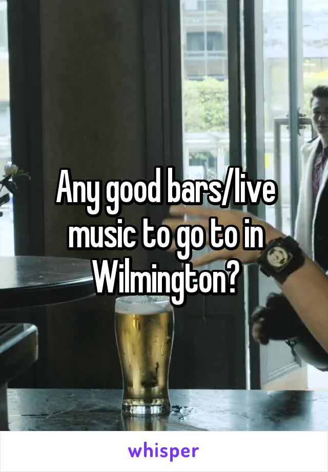 Any good bars/live music to go to in Wilmington?