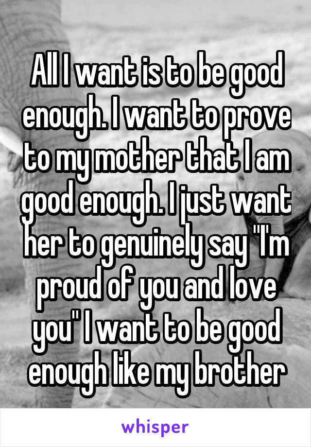 "All I want is to be good enough. I want to prove to my mother that I am good enough. I just want her to genuinely say ""I'm proud of you and love you"" I want to be good enough like my brother"