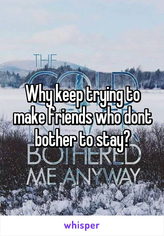 Why keep trying to make friends who dont bother to stay?