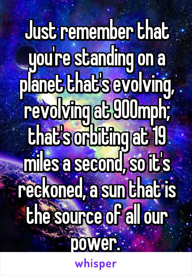 Just remember that you're standing on a planet that's evolving, revolving at 900mph; that's orbiting at 19 miles a second, so it's reckoned, a sun that is the source of all our power.