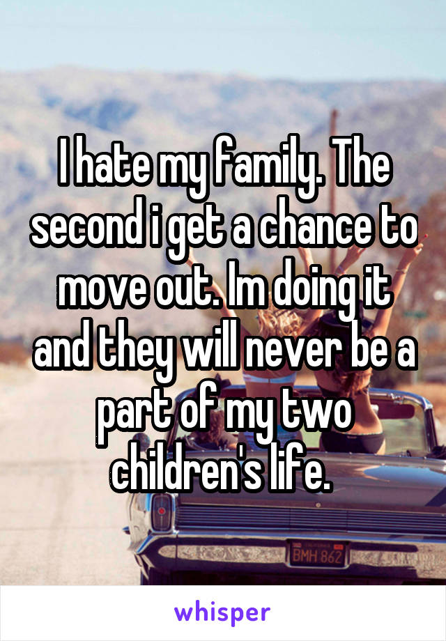 I hate my family. The second i get a chance to move out. Im doing it and they will never be a part of my two children's life.