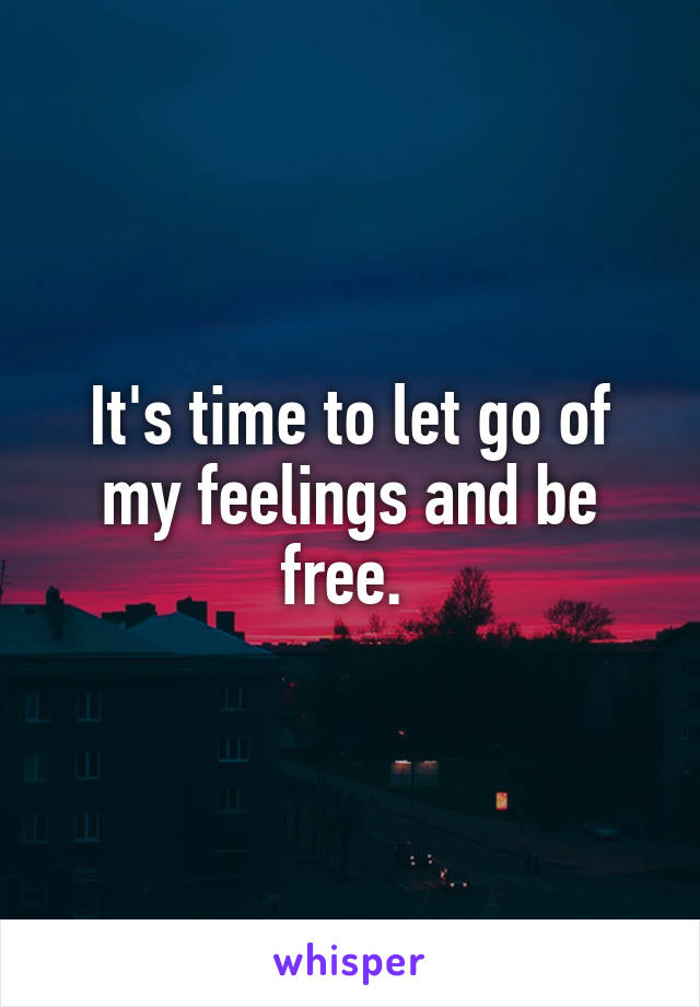It's time to let go of my feelings and be free.