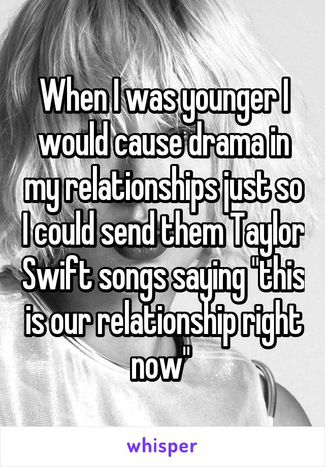 "When I was younger I would cause drama in my relationships just so I could send them Taylor Swift songs saying ""this is our relationship right now"""