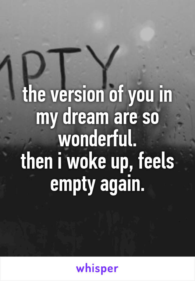 the version of you in my dream are so wonderful. then i woke up, feels empty again.