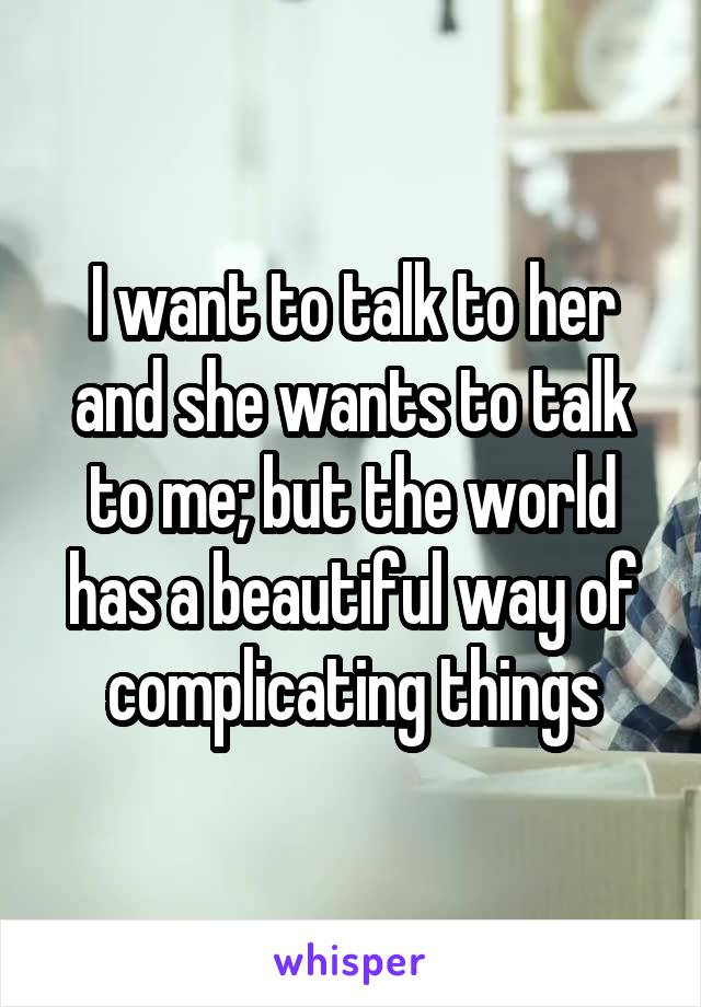 I want to talk to her and she wants to talk to me; but the world has a beautiful way of complicating things