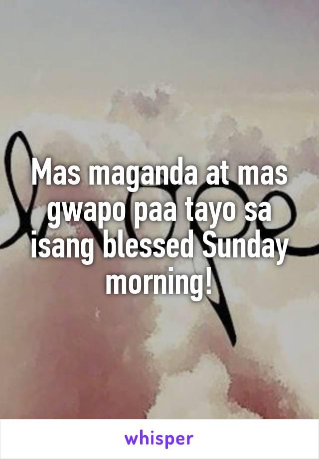 Mas maganda at mas gwapo paa tayo sa isang blessed Sunday morning!