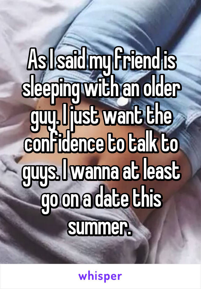 As I said my friend is sleeping with an older guy. I just want the confidence to talk to guys. I wanna at least go on a date this summer.