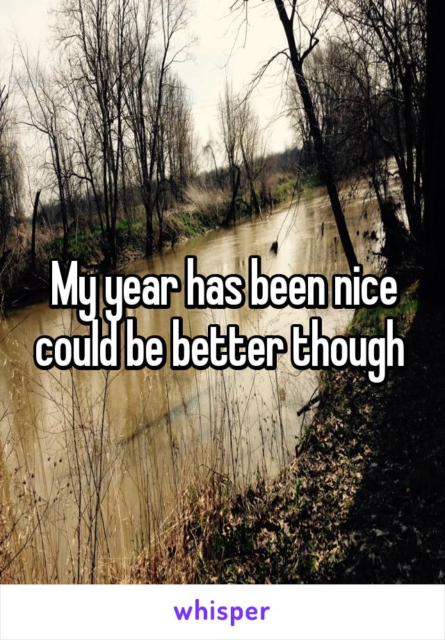 My year has been nice could be better though