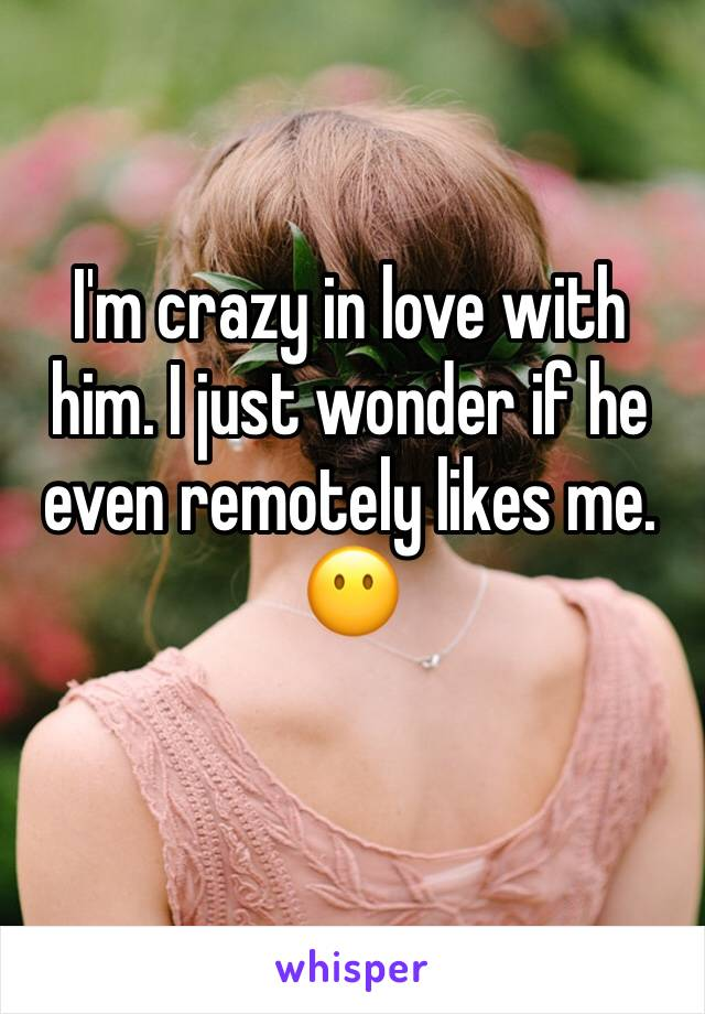 I'm crazy in love with him. I just wonder if he even remotely likes me. 😶