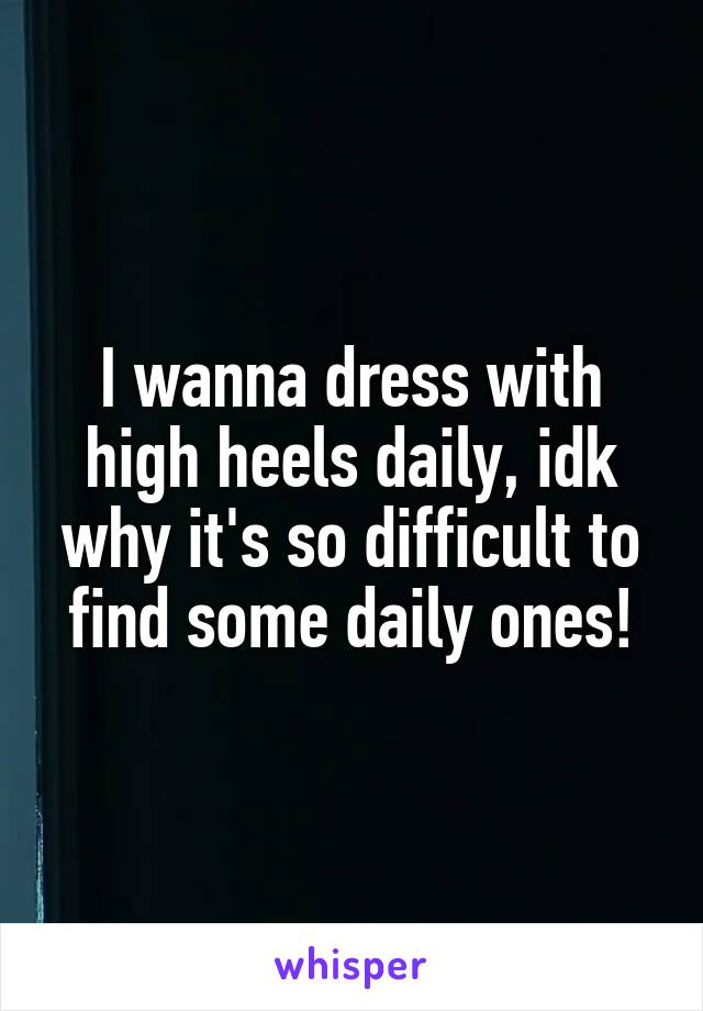 I wanna dress with high heels daily, idk why it's so difficult to find some daily ones!