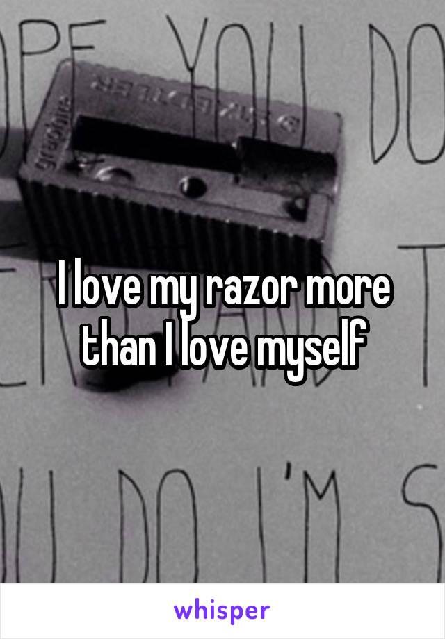 I love my razor more than I love myself