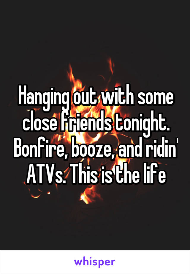 Hanging out with some close friends tonight. Bonfire, booze, and ridin' ATVs. This is the life