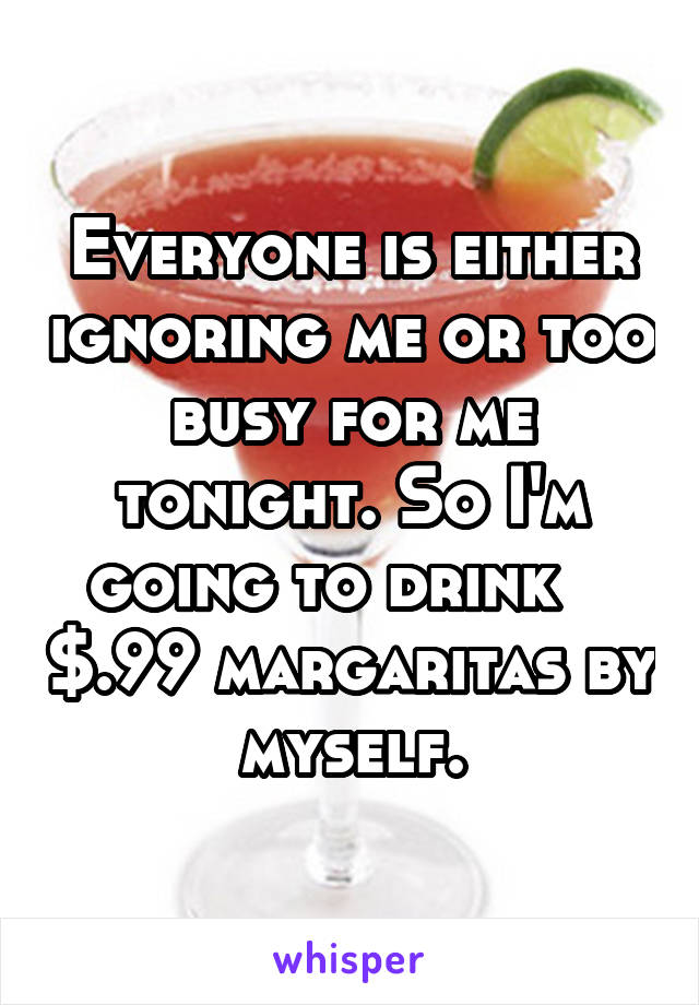 Everyone is either ignoring me or too busy for me tonight. So I'm going to drink    $.99 margaritas by myself.
