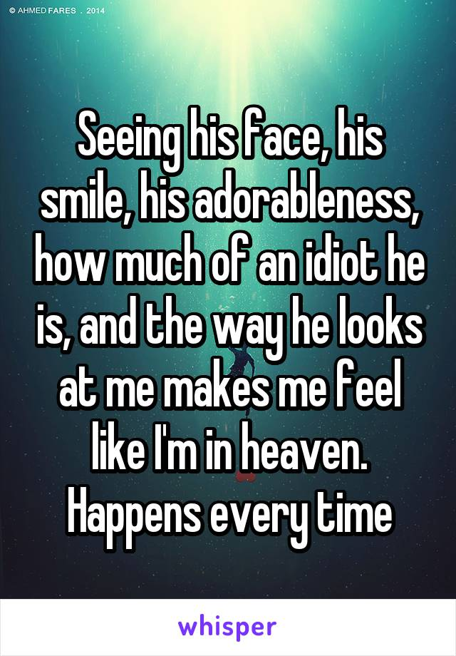 Seeing his face, his smile, his adorableness, how much of an idiot he is, and the way he looks at me makes me feel like I'm in heaven. Happens every time