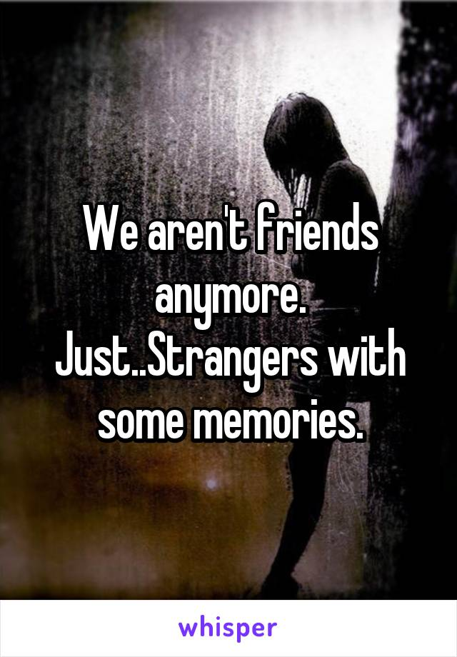 We aren't friends anymore. Just..Strangers with some memories.