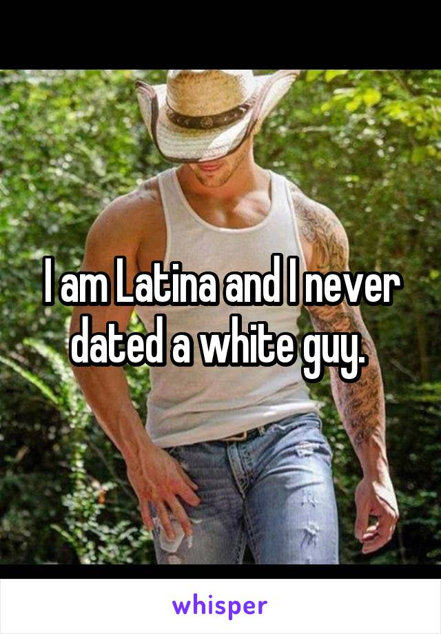 I am Latina and I never dated a white guy.