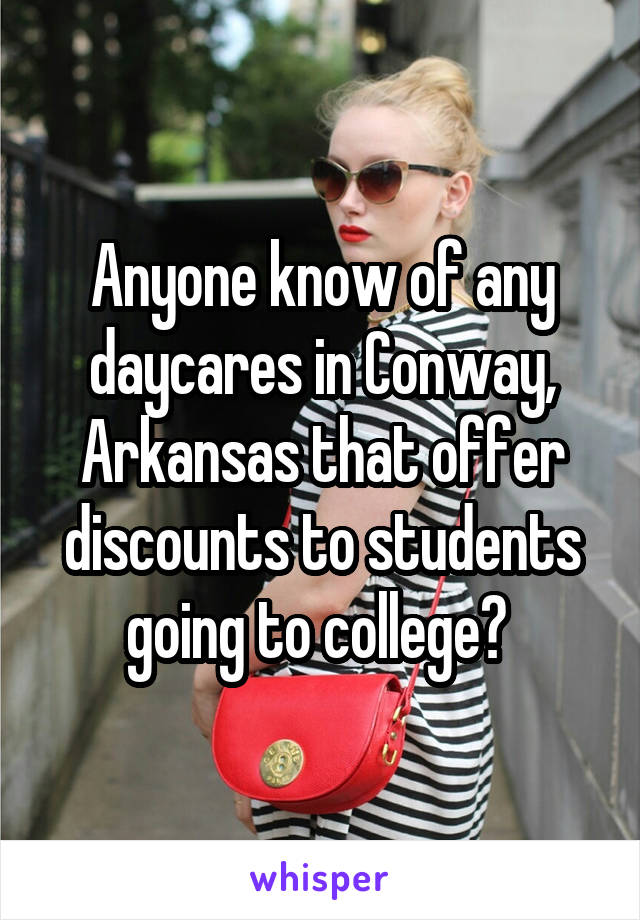 Anyone know of any daycares in Conway, Arkansas that offer discounts to students going to college?