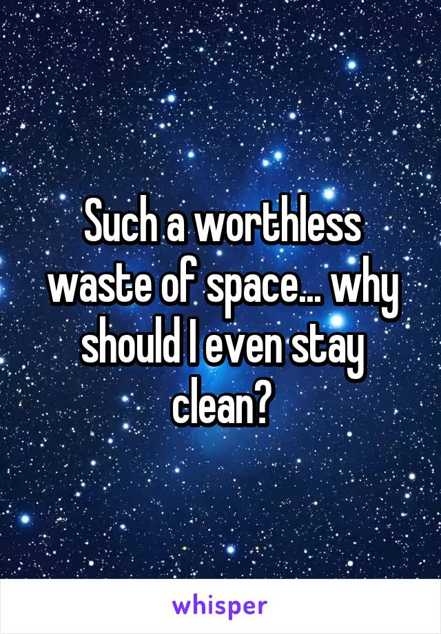 Such a worthless waste of space... why should I even stay clean?