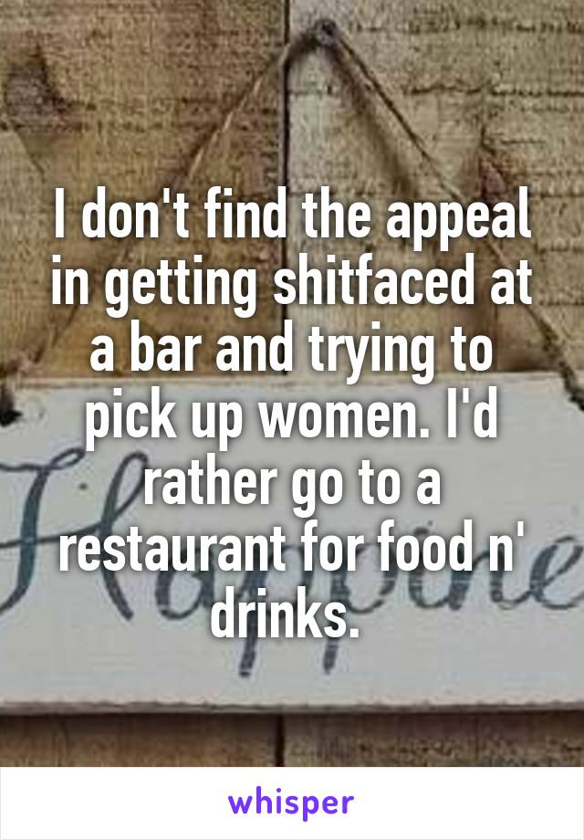 I don't find the appeal in getting shitfaced at a bar and trying to pick up women. I'd rather go to a restaurant for food n' drinks.
