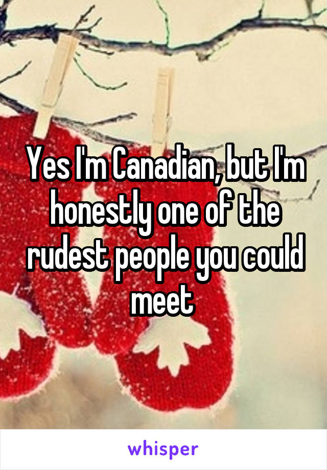 Yes I'm Canadian, but I'm honestly one of the rudest people you could meet