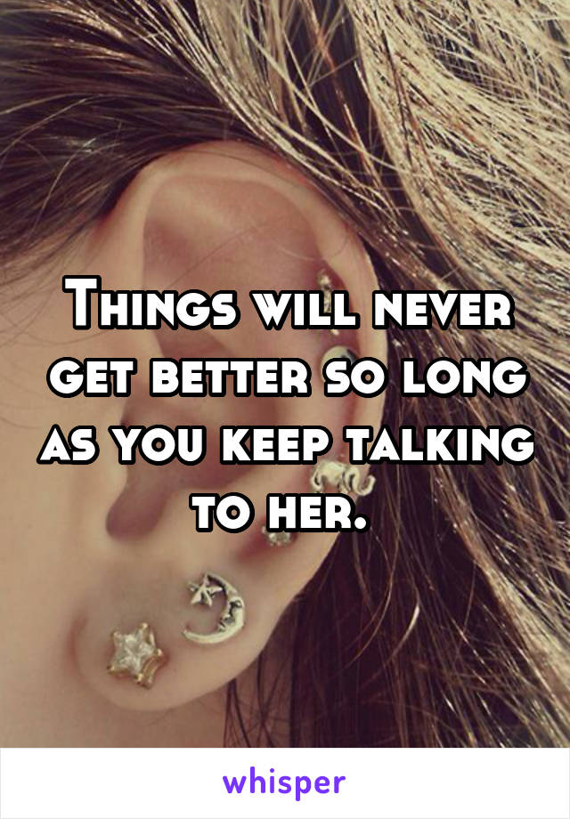 Things will never get better so long as you keep talking to her.