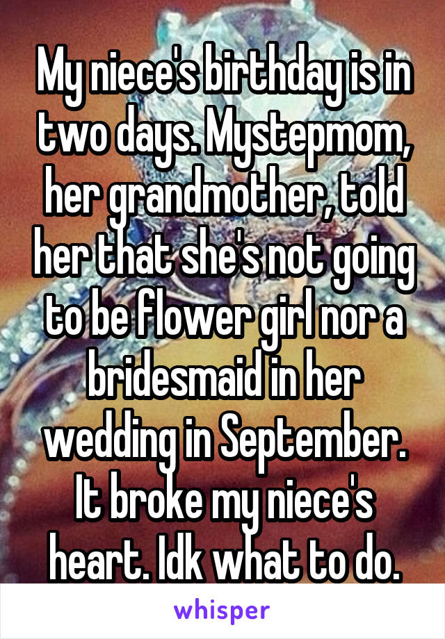My niece's birthday is in two days. Mystepmom, her grandmother, told her that she's not going to be flower girl nor a bridesmaid in her wedding in September. It broke my niece's heart. Idk what to do.