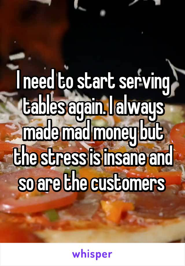I need to start serving tables again. I always made mad money but the stress is insane and so are the customers