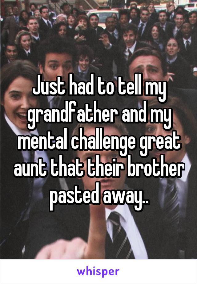 Just had to tell my grandfather and my mental challenge great aunt that their brother pasted away..