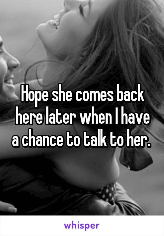Hope she comes back here later when I have a chance to talk to her.
