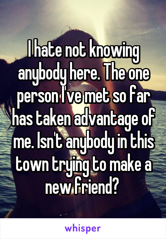 I hate not knowing anybody here. The one person I've met so far has taken advantage of me. Isn't anybody in this town trying to make a new friend?