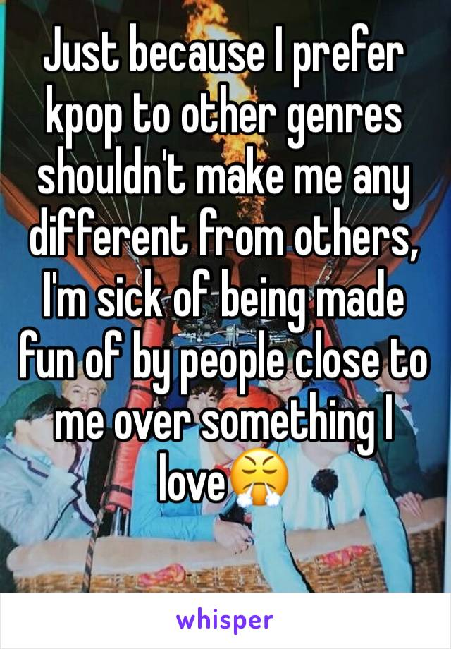 Just because I prefer kpop to other genres shouldn't make me any different from others, I'm sick of being made fun of by people close to me over something I love😤